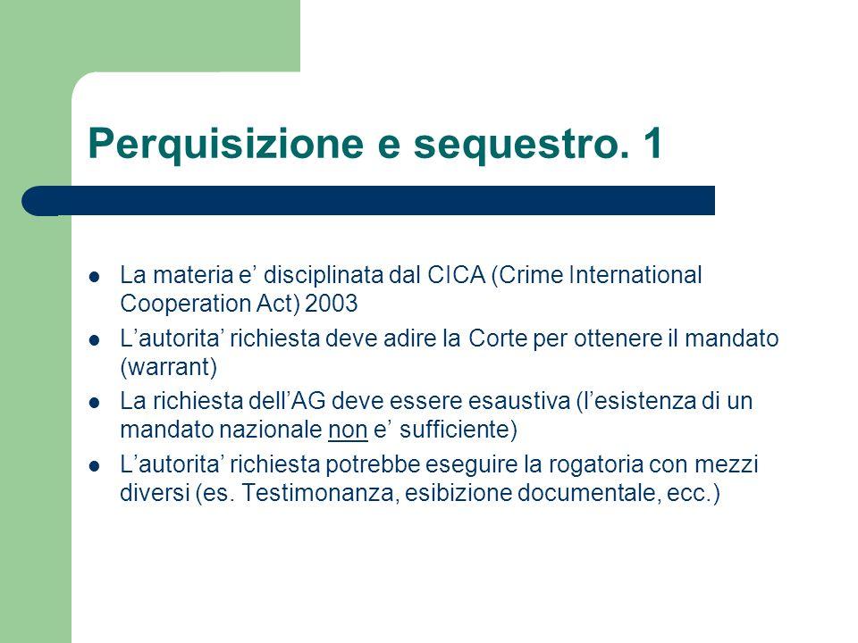 Perquisizione e sequestro. 1 La materia e disciplinata dal CICA (Crime International Cooperation Act) 2003 Lautorita richiesta deve adire la Corte per