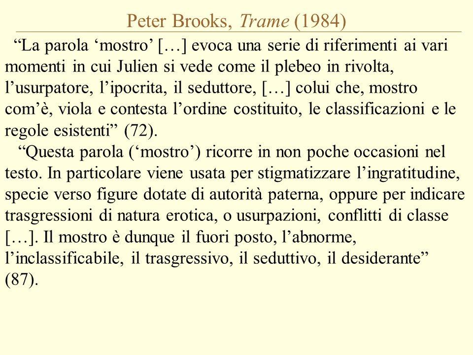 Peter Brooks, Trame (1984) La parola mostro […] evoca una serie di riferimenti ai vari momenti in cui Julien si vede come il plebeo in rivolta, lusurpatore, lipocrita, il seduttore, […] colui che, mostro comè, viola e contesta lordine costituito, le classificazioni e le regole esistenti (72).