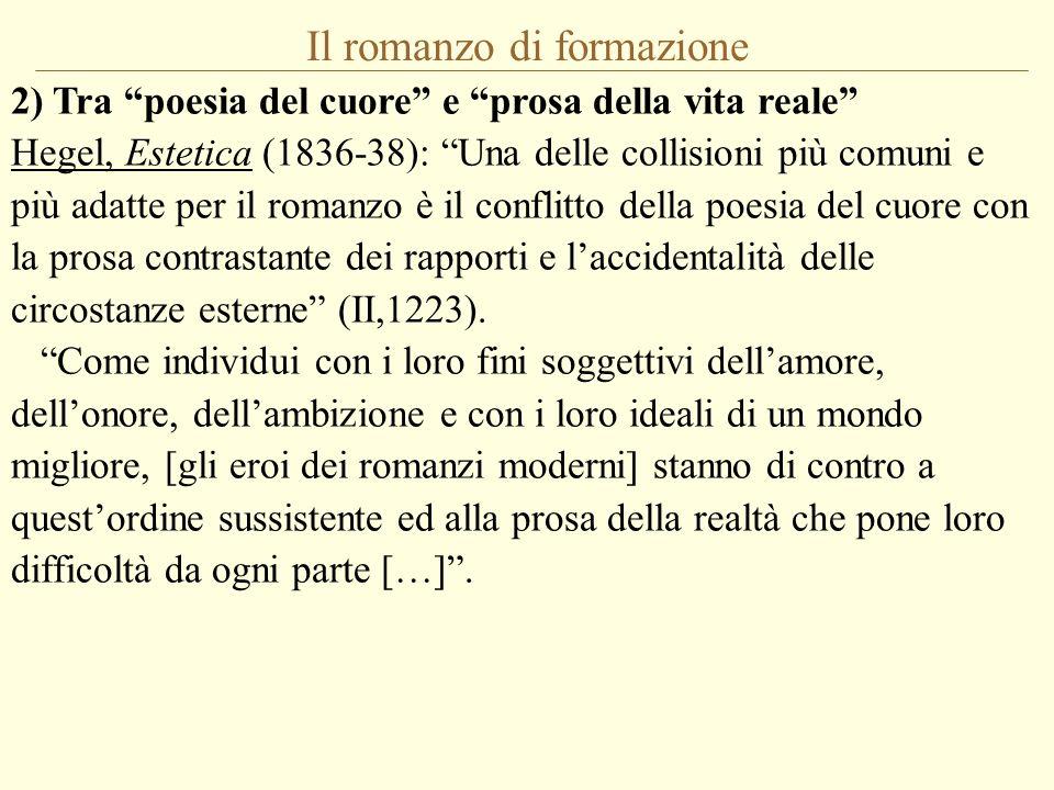 Il romanzo di formazione 2) Tra poesia del cuore e prosa della vita reale Hegel, Estetica (1836-38): Una delle collisioni più comuni e più adatte per il romanzo è il conflitto della poesia del cuore con la prosa contrastante dei rapporti e laccidentalità delle circostanze esterne (II,1223).