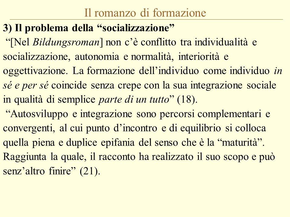 Il romanzo di formazione 3) Il problema della socializzazione [Nel Bildungsroman] non cè conflitto tra individualità e socializzazione, autonomia e normalità, interiorità e oggettivazione.