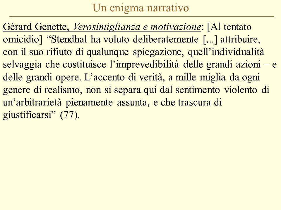 Un enigma narrativo Gérard Genette, Verosimiglianza e motivazione: [Al tentato omicidio] Stendhal ha voluto deliberatemente [...] attribuire, con il suo rifiuto di qualunque spiegazione, quellindividualità selvaggia che costituisce limprevedibilità delle grandi azioni – e delle grandi opere.