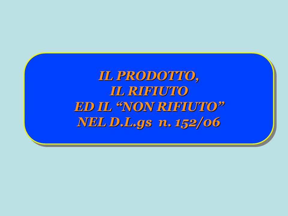 IL PRODOTTO, IL RIFIUTO ED IL NON RIFIUTO NEL D.L.gs n. 152/06 IL PRODOTTO, IL RIFIUTO ED IL NON RIFIUTO NEL D.L.gs n. 152/06