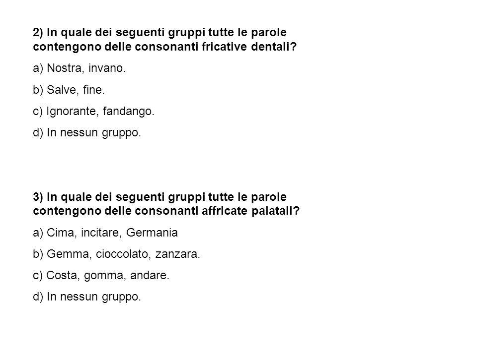 2) In quale dei seguenti gruppi tutte le parole contengono delle consonanti fricative dentali? a) Nostra, invano. b) Salve, fine. c) Ignorante, fandan