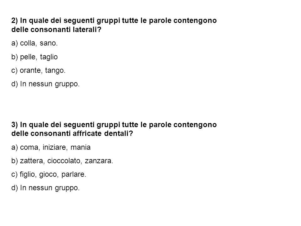 2) In quale dei seguenti gruppi tutte le parole contengono delle consonanti laterali? a) colla, sano. b) pelle, taglio c) orante, tango. d) In nessun