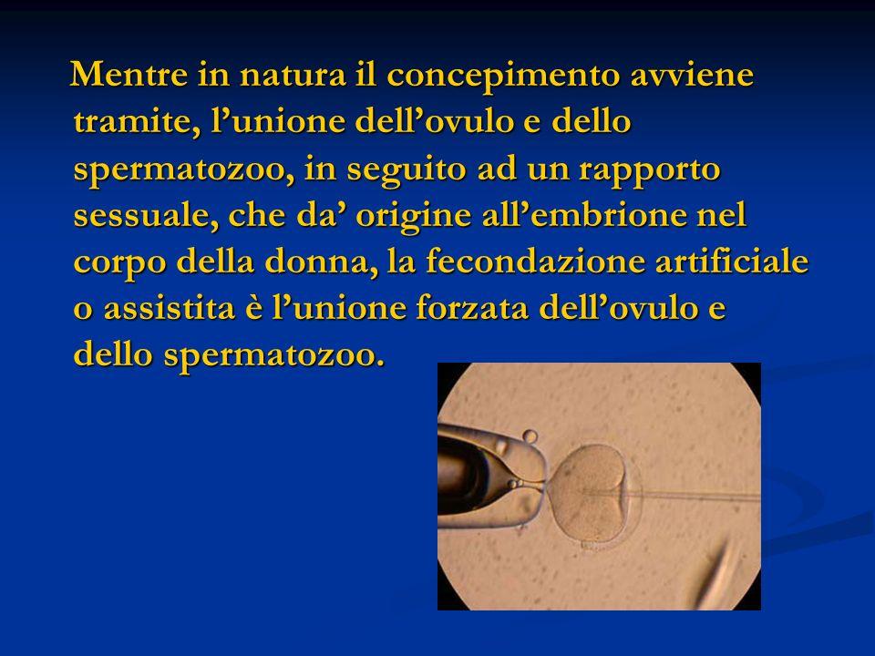 Mentre in natura il concepimento avviene tramite, lunione dellovulo e dello spermatozoo, in seguito ad un rapporto sessuale, che da origine allembrion