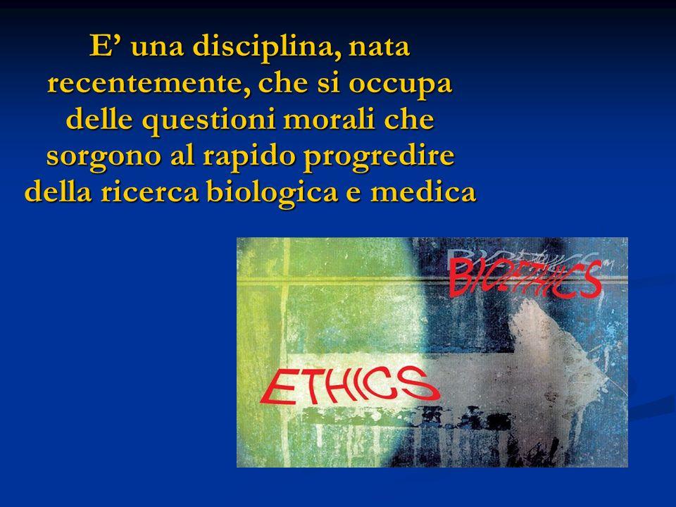 E una disciplina, nata recentemente, che si occupa delle questioni morali che sorgono al rapido progredire della ricerca biologica e medica