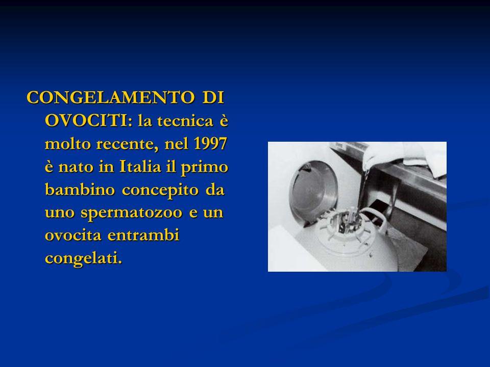 CONGELAMENTO DI OVOCITI: la tecnica è molto recente, nel 1997 è nato in Italia il primo bambino concepito da uno spermatozoo e un ovocita entrambi con
