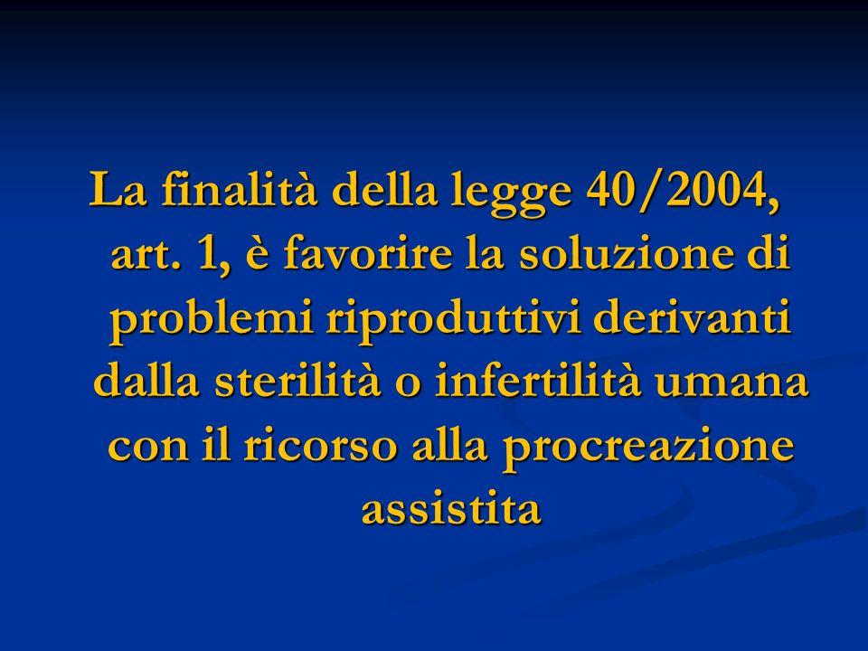 La finalità della legge 40/2004, art. 1, è favorire la soluzione di problemi riproduttivi derivanti dalla sterilità o infertilità umana con il ricorso