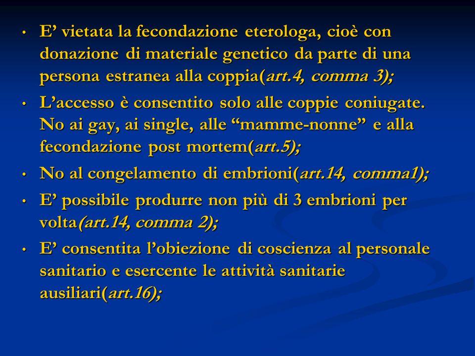 E vietata la fecondazione eterologa, cioè con donazione di materiale genetico da parte di una persona estranea alla coppia(art.4, comma 3); E vietata