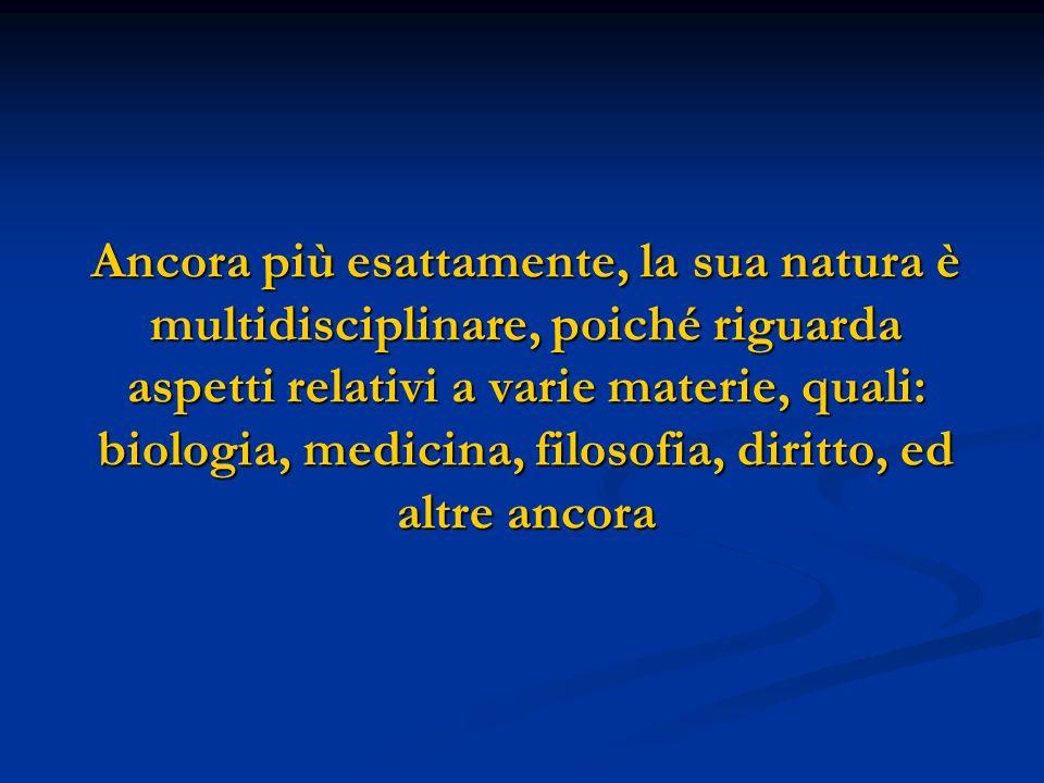 Ancora più esattamente, la sua natura è multidisciplinare, poiché riguarda aspetti relativi a varie materie, quali: biologia, medicina, filosofia, dir