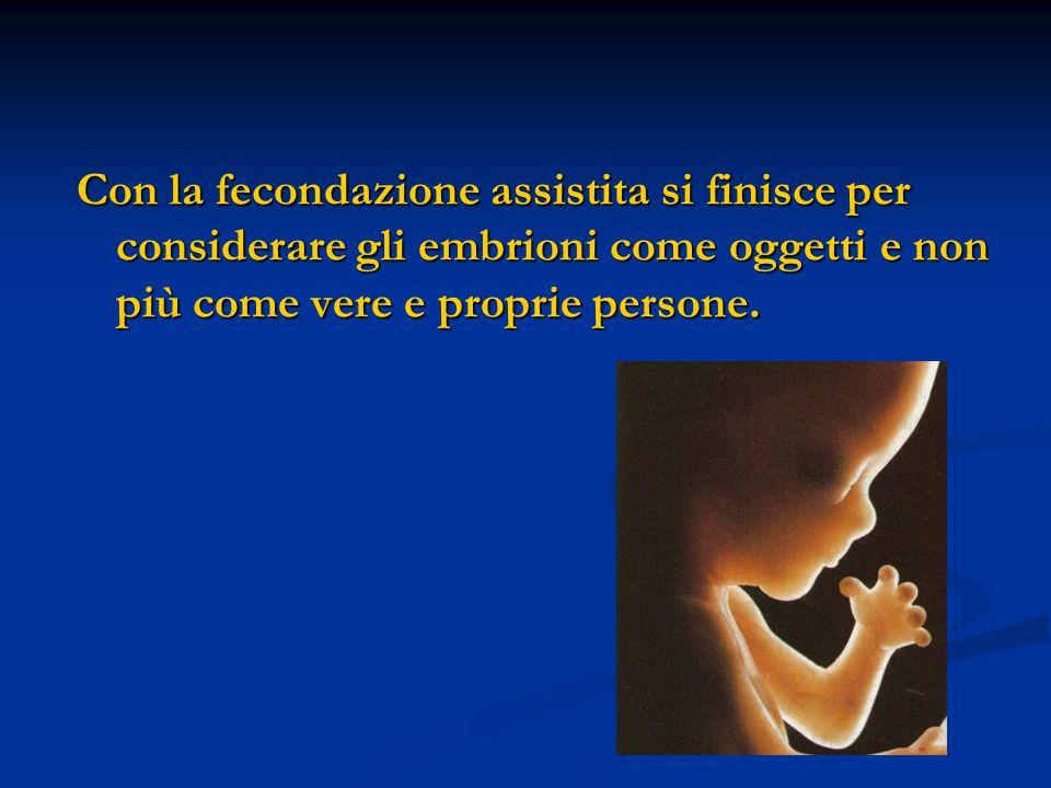 Con la fecondazione assistita si finisce per considerare gli embrioni come oggetti e non più come vere e proprie persone.