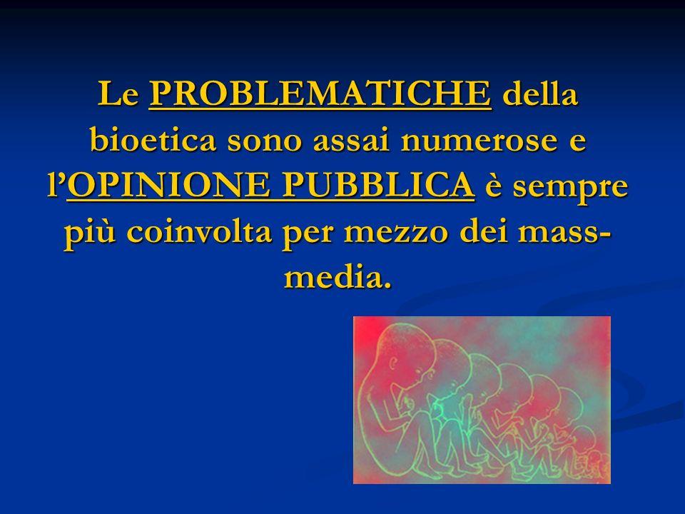 Le PROBLEMATICHE della bioetica sono assai numerose e lOPINIONE PUBBLICA è sempre più coinvolta per mezzo dei mass- media.