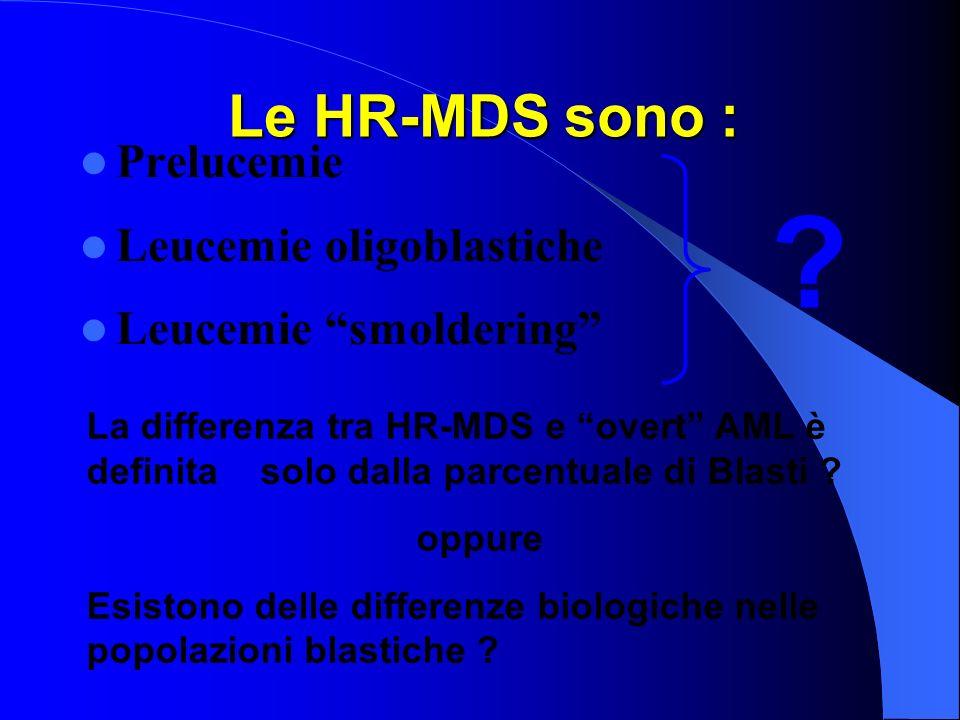 Le HR-MDS sono : Prelucemie Leucemie oligoblastiche Leucemie smoldering ? La differenza tra HR-MDS e overt AML è definita solo dalla parcentuale di Bl