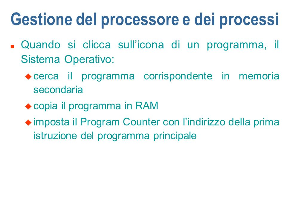 Gestione del processore e dei processi n Quando si clicca sullicona di un programma, il Sistema Operativo: u cerca il programma corrispondente in memo