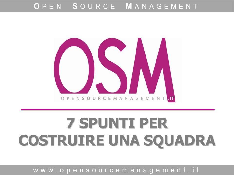 7 SPUNTI PER COSTRUIRE UNA SQUADRA www.opensourcemanagement.it O PEN S OURCE M ANAGEMENT
