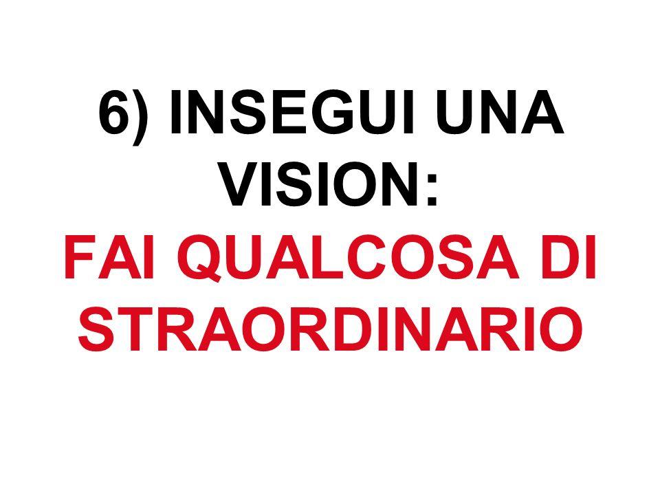 6) INSEGUI UNA VISION: FAI QUALCOSA DI STRAORDINARIO