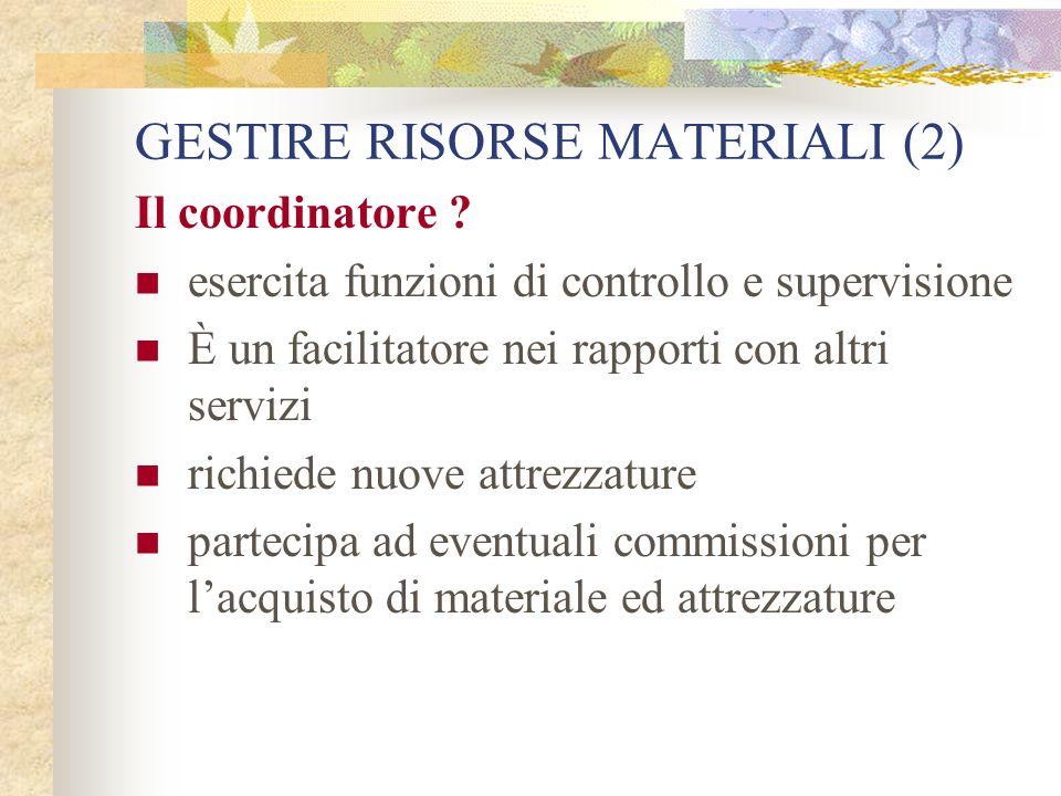 GESTIRE RISORSE MATERIALI (2) Il coordinatore ? esercita funzioni di controllo e supervisione È un facilitatore nei rapporti con altri servizi richied
