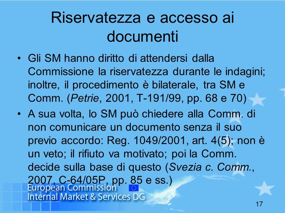 17 Riservatezza e accesso ai documenti Gli SM hanno diritto di attendersi dalla Commissione la riservatezza durante le indagini; inoltre, il procedimento è bilaterale, tra SM e Comm.