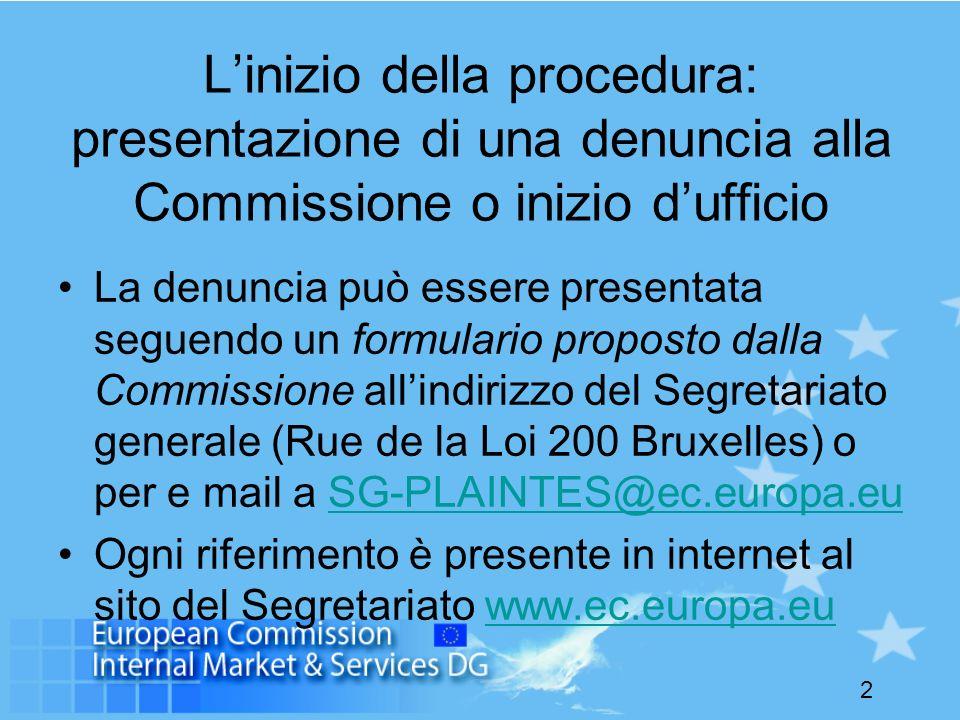 2 Linizio della procedura: presentazione di una denuncia alla Commissione o inizio dufficio La denuncia può essere presentata seguendo un formulario proposto dalla Commissione allindirizzo del Segretariato generale (Rue de la Loi 200 Bruxelles) o per e mail a SG-PLAINTES@ec.europa.euSG-PLAINTES@ec.europa.eu Ogni riferimento è presente in internet al sito del Segretariato www.ec.europa.euwww.ec.europa.eu