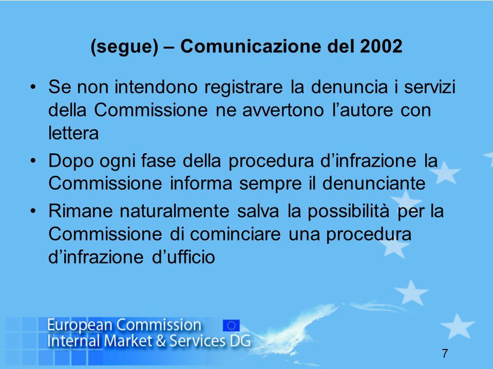 7 (segue) – Comunicazione del 2002 Se non intendono registrare la denuncia i servizi della Commissione ne avvertono lautore con lettera Dopo ogni fase della procedura dinfrazione la Commissione informa sempre il denunciante Rimane naturalmente salva la possibilità per la Commissione di cominciare una procedura dinfrazione dufficio