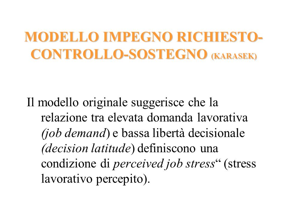 MODELLO IMPEGNO RICHIESTO- CONTROLLO-SOSTEGNO (KARASEK) Il modello originale suggerisce che la relazione tra elevata domanda lavorativa (job demand) e