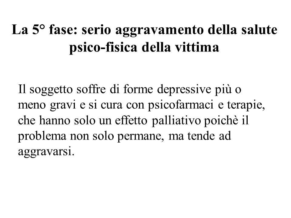 La 5° fase: serio aggravamento della salute psico-fisica della vittima Il soggetto soffre di forme depressive più o meno gravi e si cura con psicofarm