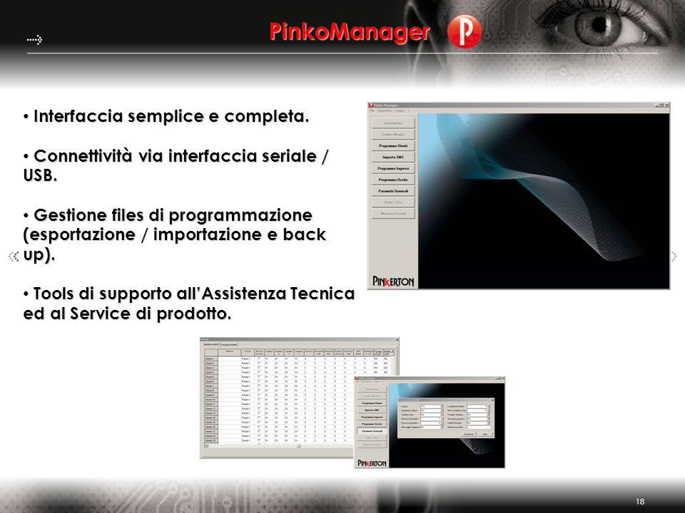 18 PinkoManager Interfaccia semplice e completa. Interfaccia semplice e completa. Connettività via interfaccia seriale / USB. Connettività via interfa