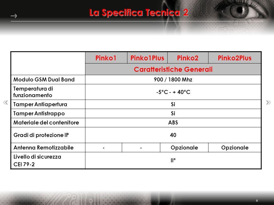 6 La Specifica Tecnica 2 Pinko1Pinko1PlusPinko2Pinko2Plus Caratteristiche Generali Modulo GSM Dual Band900 / 1800 Mhz Temperatura di funzionamento -5°