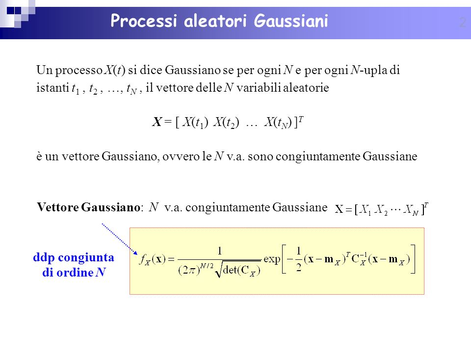 3 La ddp congiunta di ordine N è univocamente determinata dalla conoscenza della funzione valor medio e della funzione di autocovarianza del processo: Vettore valori medi [ statistica di ordine 1 ] Matrice di covarianza [ statistica di ordine 2 ] Processi aleatori Gaussiani