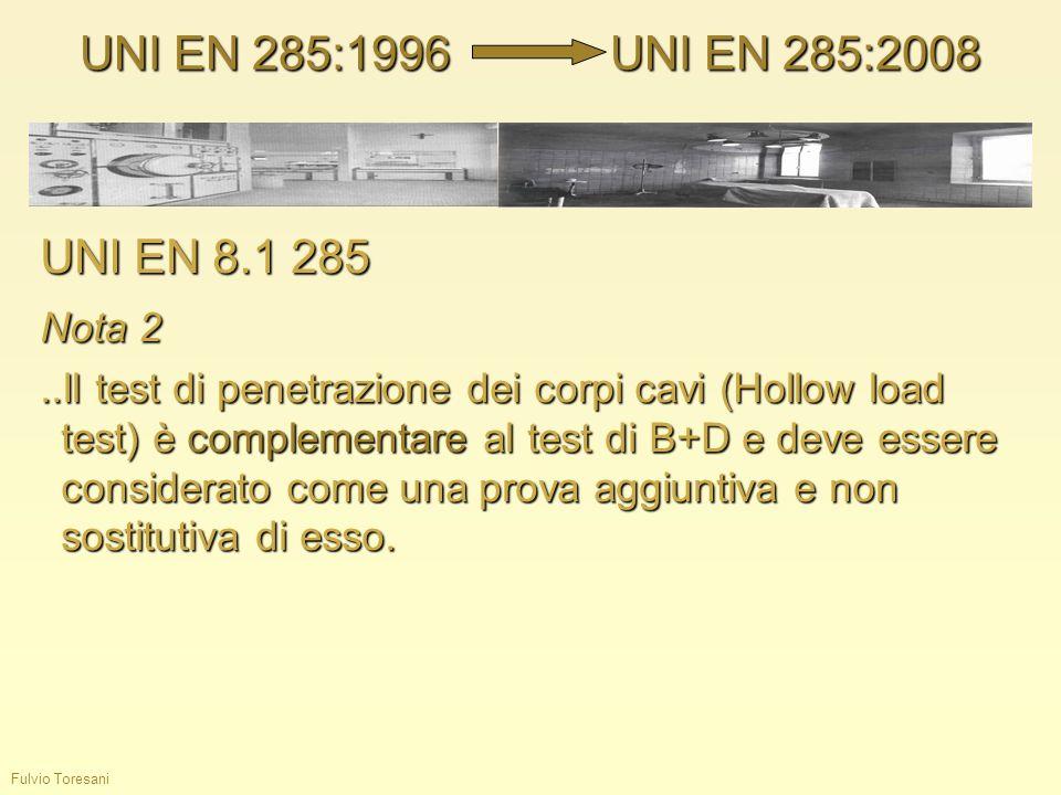 Fulvio Toresani UNI EN 285:1996UNI EN 285:2008 UNI EN 8.1 285 Nota 2..Il test di penetrazione dei corpi cavi (Hollow load test) è complementare al tes