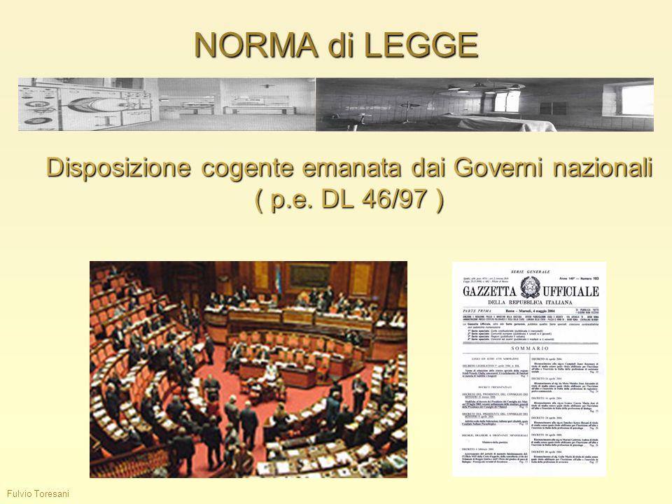 NORMA di LEGGE Fulvio Toresani Disposizione cogente emanata dai Governi nazionali ( p.e. DL 46/97 )