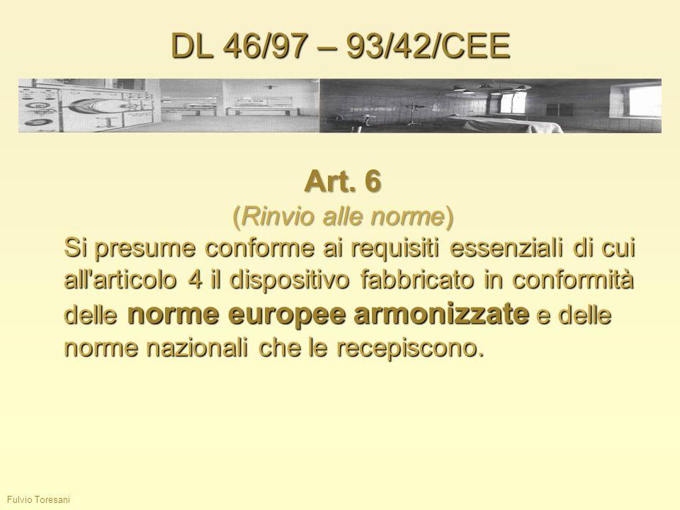 DL 46/97 – 93/42/CEE Fulvio Toresani Art. 6 (Rinvio alle norme) Si presume conforme ai requisiti essenziali di cui all'articolo 4 il dispositivo fabbr