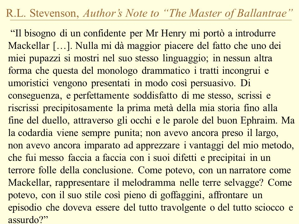 R.L. Stevenson, Authors Note to The Master of Ballantrae Il bisogno di un confidente per Mr Henry mi portò a introdurre Mackellar […]. Nulla mi dà mag