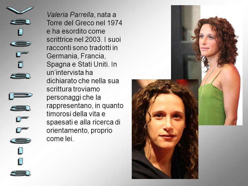 Valeria Parrella, nata a Torre del Greco nel 1974 e ha esordito come scrittrice nel 2003. I suoi racconti sono tradotti in Germania, Francia, Spagna e