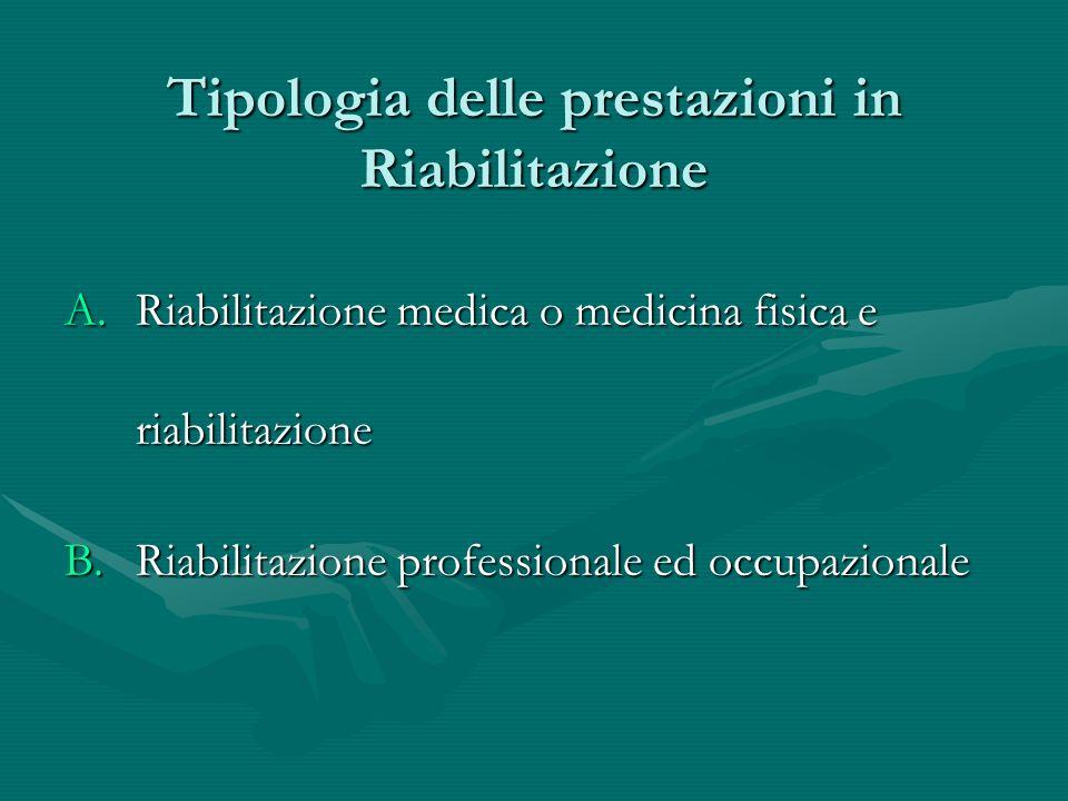 A.Riabilitazione medica o medicina fisica e riabilitazione B.Riabilitazione professionale ed occupazionale Tipologia delle prestazioni in Riabilitazio