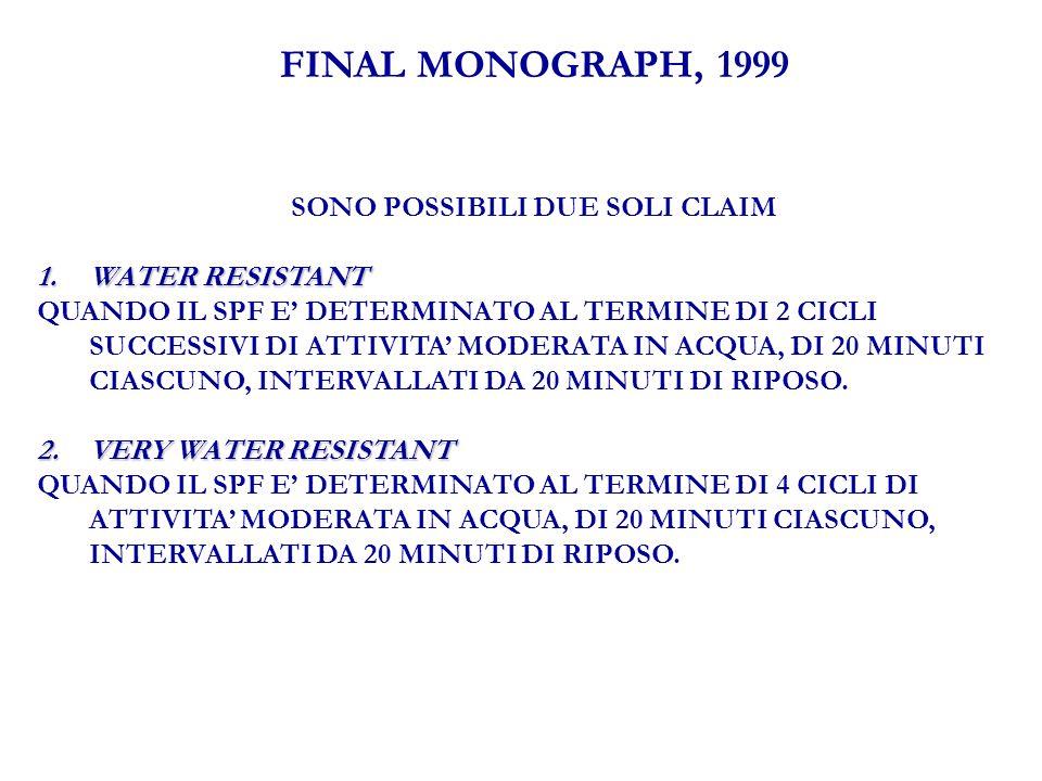 FINAL MONOGRAPH, 1999 SONO POSSIBILI DUE SOLI CLAIM 1.WATER RESISTANT QUANDO IL SPF E DETERMINATO AL TERMINE DI 2 CICLI SUCCESSIVI DI ATTIVITA MODERATA IN ACQUA, DI 20 MINUTI CIASCUNO, INTERVALLATI DA 20 MINUTI DI RIPOSO.
