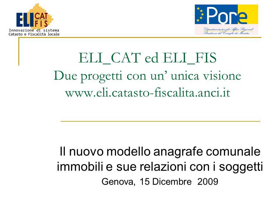 ELI_CAT ed ELI_FIS Due progetti con un unica visione www.eli.catasto-fiscalita.anci.it Il nuovo modello anagrafe comunale immobili e sue relazioni con i soggetti Genova, 15 Dicembre 2009