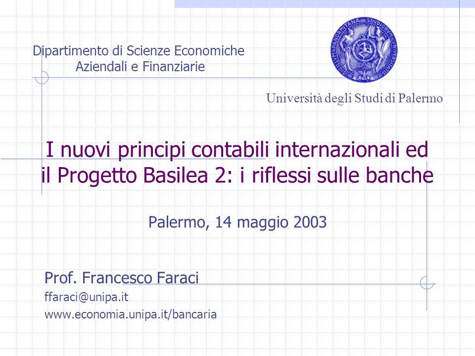 I nuovi principi contabili internazionali ed il Progetto Basilea 2: i riflessi sulle banche Palermo, 14 maggio 2003 Prof. Francesco Faraci ffaraci@uni