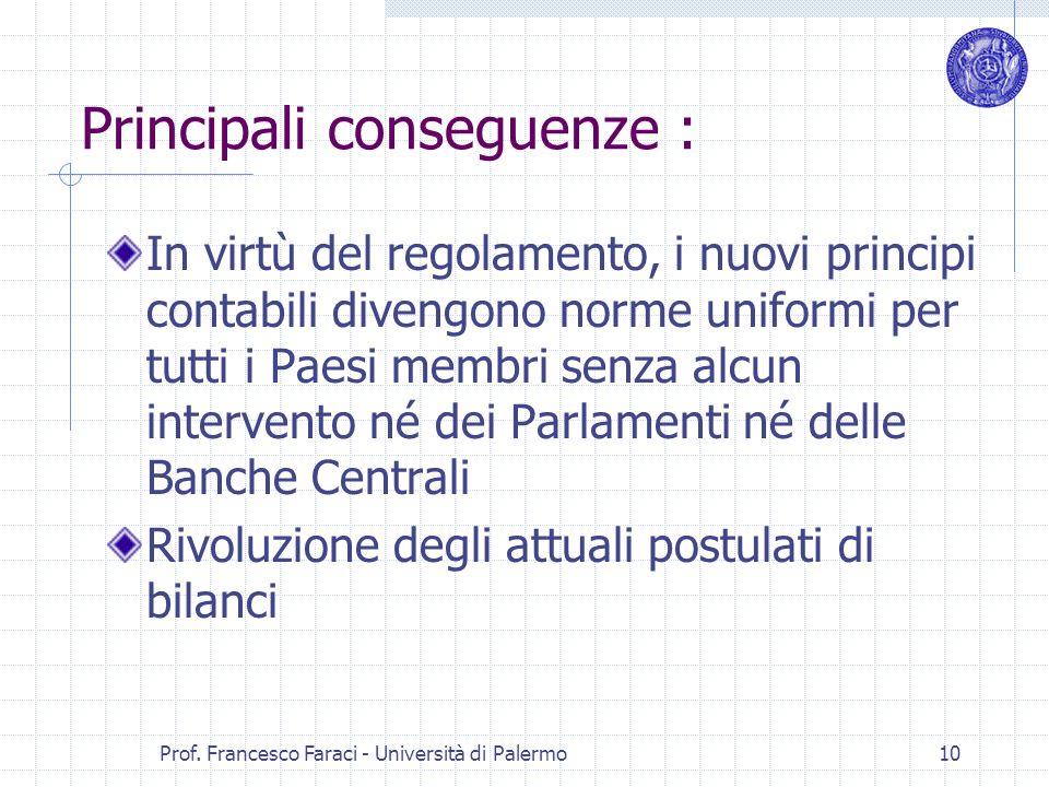 Prof. Francesco Faraci - Università di Palermo 10 Principali conseguenze : In virtù del regolamento, i nuovi principi contabili divengono norme unifor