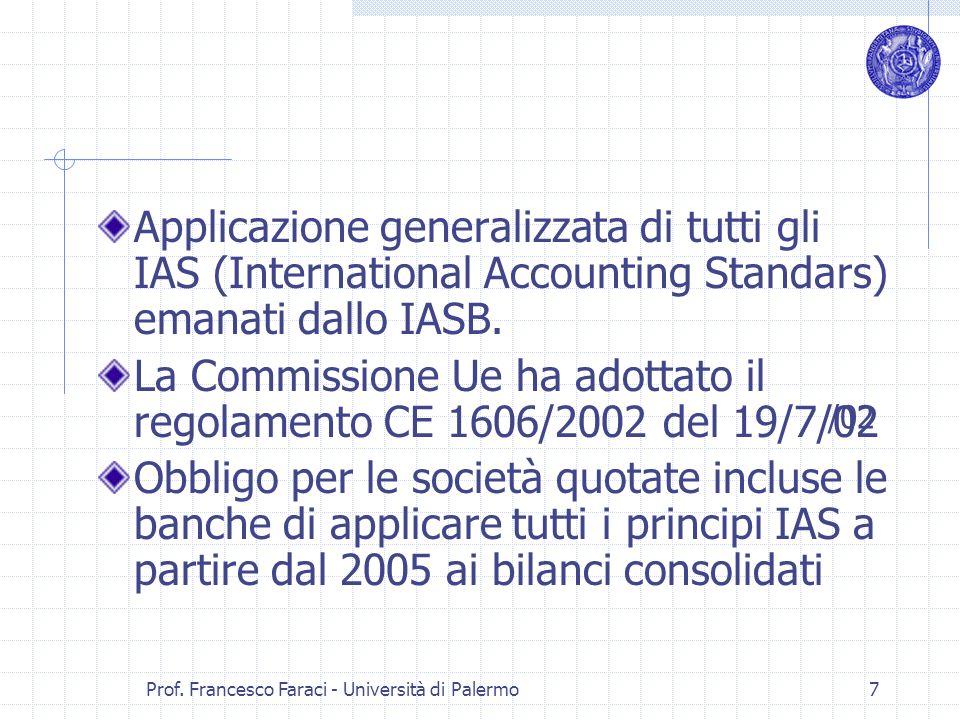Prof. Francesco Faraci - Università di Palermo 7 Applicazione generalizzata di tutti gli IAS (International Accounting Standars) emanati dallo IASB. L