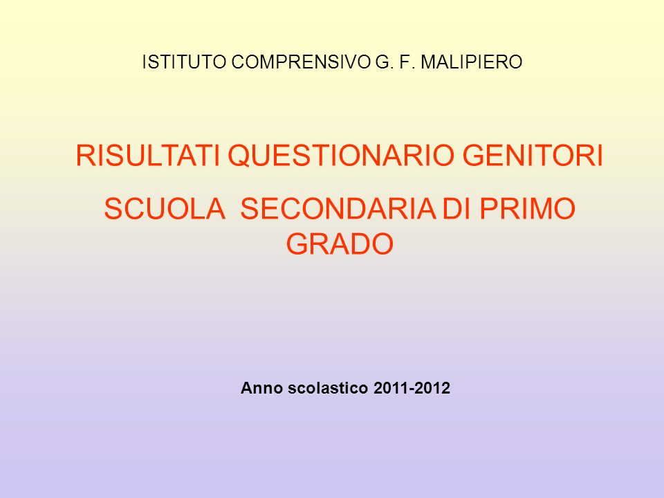 ISTITUTO COMPRENSIVO G. F. MALIPIERO RISULTATI QUESTIONARIO GENITORI SCUOLA SECONDARIA DI PRIMO GRADO Anno scolastico 2011-2012
