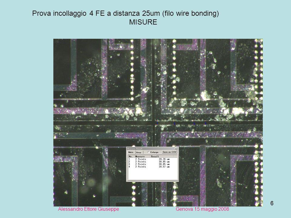 6 Alessandro Ettore Giuseppe Genova 15 maggio 2008 Prova incollaggio 4 FE a distanza 25um (filo wire bonding) MISURE