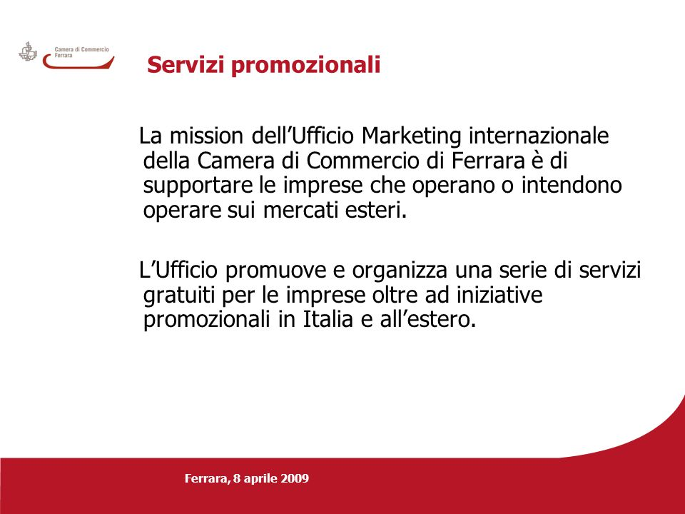 Ferrara, 8 aprile 2009 Servizi promozionali La mission dellUfficio Marketing internazionale della Camera di Commercio di Ferrara è di supportare le im