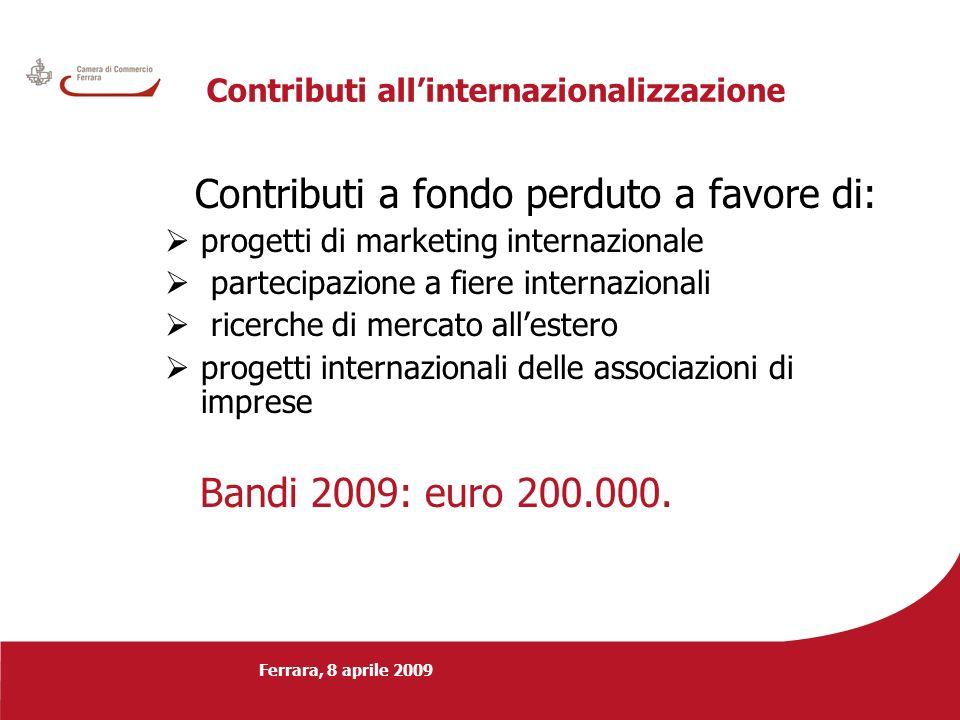 Ferrara, 8 aprile 2009 Contributi allinternazionalizzazione Contributi a fondo perduto a favore di: progetti di marketing internazionale partecipazione a fiere internazionali ricerche di mercato allestero progetti internazionali delle associazioni di imprese Bandi 2009: euro 200.000.