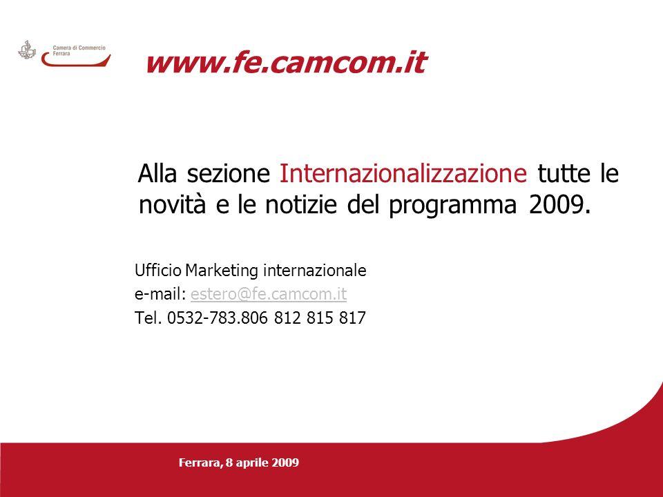 Ferrara, 8 aprile 2009 www.fe.camcom.it Alla sezione Internazionalizzazione tutte le novità e le notizie del programma 2009. Ufficio Marketing interna
