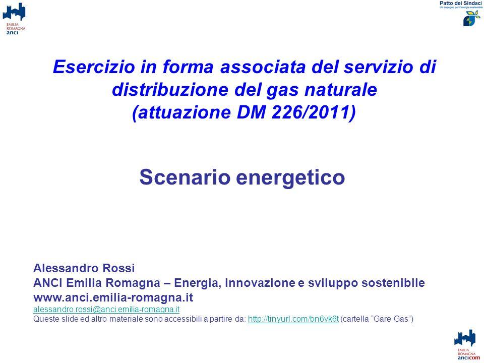 Esercizio in forma associata del servizio di distribuzione del gas naturale (attuazione DM 226/2011) Scenario energetico Alessandro Rossi ANCI Emilia