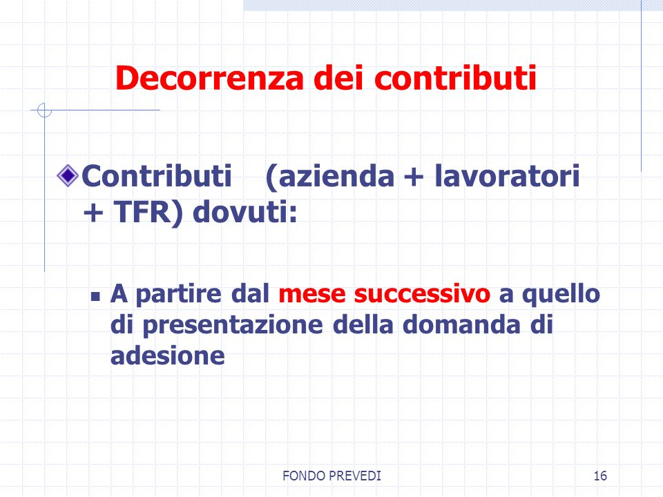 FONDO PREVEDI16 Decorrenza dei contributi Contributi (azienda + lavoratori + TFR) dovuti: A partire dal mese successivo a quello di presentazione dell
