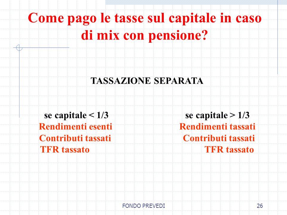 FONDO PREVEDI26 TASSAZIONE SEPARATA se capitale 1/3 Rendimenti esenti Rendimenti tassati Contributi tassati TFR tassato Come pago le tasse sul capital