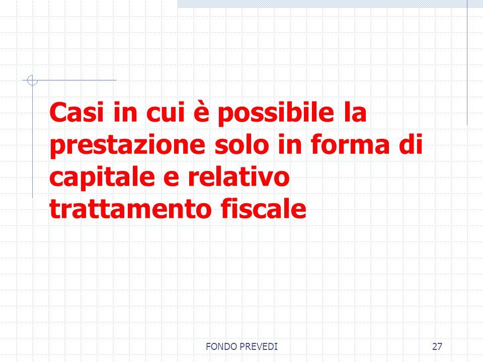FONDO PREVEDI27 Casi in cui è possibile la prestazione solo in forma di capitale e relativo trattamento fiscale