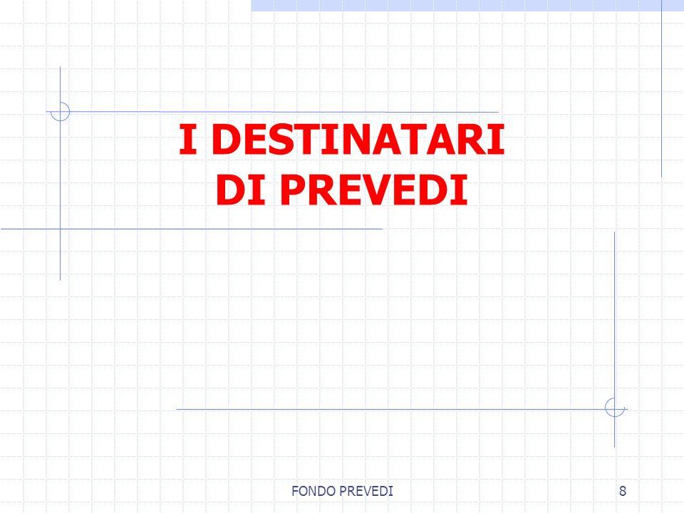 FONDO PREVEDI8 I DESTINATARI DI PREVEDI